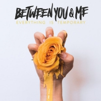 Between You & Me - Everything Is Temporary