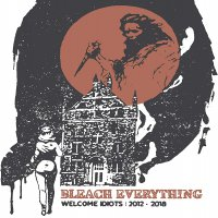 Bleach Everything -Welcome Idiots: 2012-2018