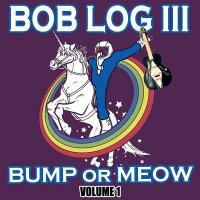 Bob Log III - Bump Or Meow Volume 1