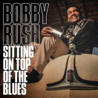 Bobby Rush - Sitting On Top Of The Blues