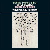 Bonnie Prince Billy - When We Are Inhuman