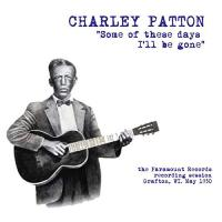 Charley Patton - Some Of These Days I'll Be Gone: The Paramount Recording Session Grafton, Wi May 1930