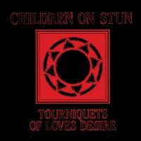 Children On Stun - Tourniquets Of Love's Desire
