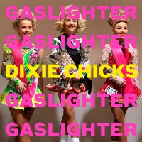 Dixie Chicks -Gaslighter