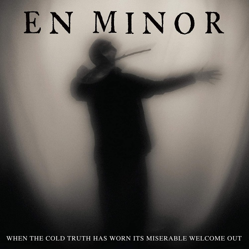 En Minor - When The Cold Truth Has Worn Its Miserable Welcome Out