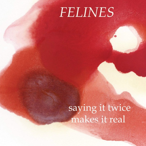 Felines - Saying It Twice Makes It Real