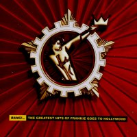Frankie Goes To Hollywood - Bang!. The Greatest Hits Of Frankie Goes To Hollywood