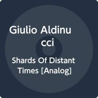 Giulio Aldinucci - Shards Of Distant Times