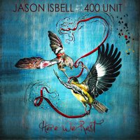Jason Isbell And The 400 Unit -Here We Rest