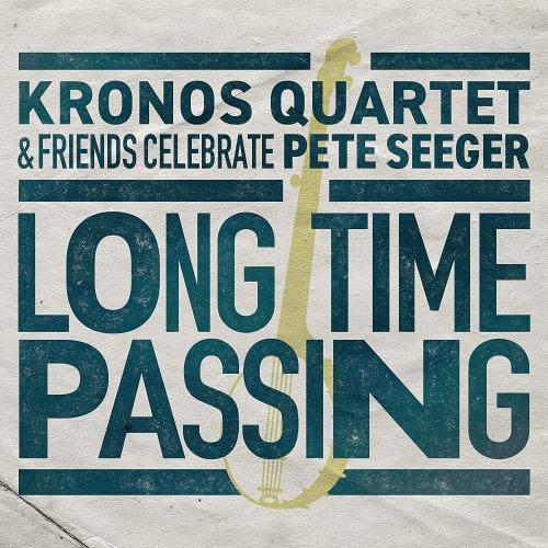 Kronos Quartet - Long Time Passing: Kronos Quartet And Friends Celebrate Pete Seeger
