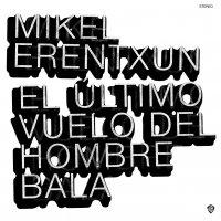 Mikel Erentxun - El Ultimo Vuelo Del Hombre Bala