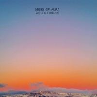 Moss Of Aura - We'll All Collide