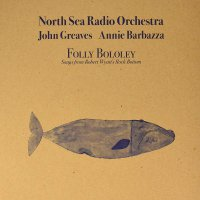 North Sea Radio Orchestra; John Greaves; Annie Barbazza - Folly Bololey