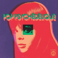 Pop Psychedelique (Best Of French Psychedelic Pop) - Pop Psychedelique The Best Of French Psychedelic Pop 1964-2019