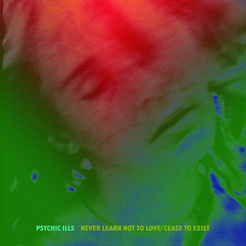 Psychic Ills - Never Learn Not To Love / Cease To Exist
