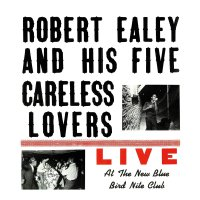 Robert Ealey And His Five Careless Lovers -Live At The New Blue Bird Nite Club
