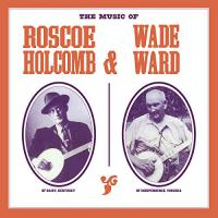 Roscoe Holcomb - The Music Of Roscoe Holcomb & Wade Ward