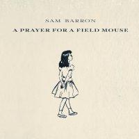 Sam Barron - A Prayer For A Field Mouse