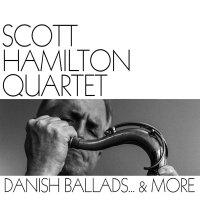 Scott Hamilton Quartet - Danish Ballads... And More