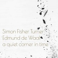 Simon Fisher Turner  &  Edmund De Waal -A Quiet Corner In Time
