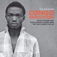 Soul Jazz Records Presents - Congo Revolution - Revolutionary And Evolutionary Sounds From  The Two Congos 1955-62