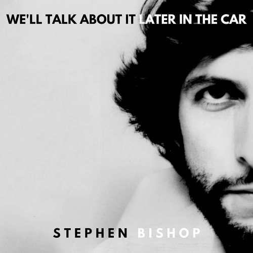 Stephen Bishop -We'll Talk About It Later In The Car