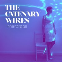 The Catenary Wires -Mirrorball