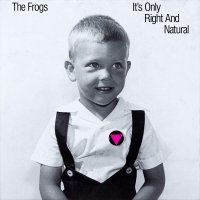 The Frogs -It's Only Right And Natural