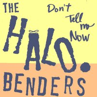 The Halo Benders - Don't Tell Me Now