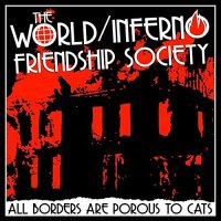 The World / Inferno Friendship Society - All Borders Are Porous To Cats