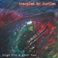 Trampled By Turtles -Songs From A Ghost Town
