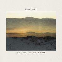Wild Pink -A Billion Little Lights